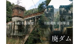 大正時代の雰囲気残る廃墟ダム、桂ヶ谷貯水池堰堤と羽根越貯水池堰堤を見る